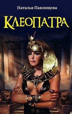 Наталья Павлищева - Клеопатра