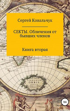 Сергей Ковальчук - Секты. Обличения от бывших членов. Книга 2