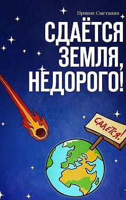 Прокоп Сметанин - Сдаётся Земля, недорого!
