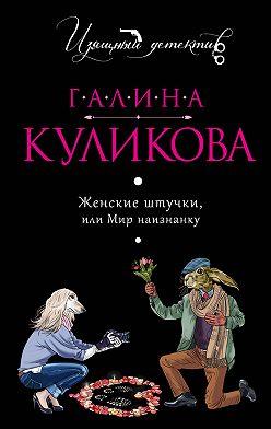 Галина Куликова - Женские штучки, или Мир наизнанку