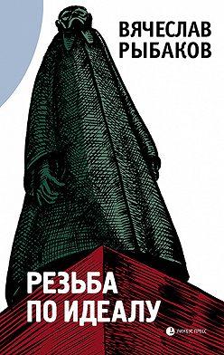 Вячеслав Рыбаков - Резьба по идеалу (сборник)