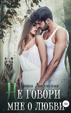 Ирина Лисовская - Не говори мне о любви