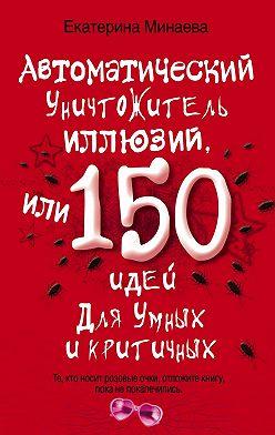 Екатерина Минаева - Автоматический уничтожитель иллюзий, или 150 идей для умных и критичных