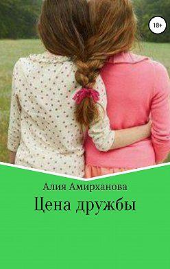 Алия Амирханова - Цена дружбы