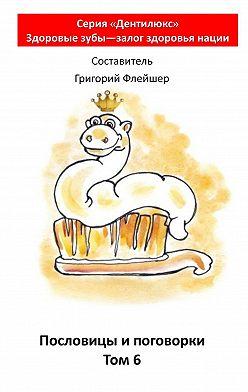 Григорий Флейшер - Пословицы ипоговорки. Том 6. «Дентилюкс». Здоровые зубы– залог здоровья нации