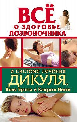 Иван Кузнецов - Всё о здоровье позвоночника и системе лечения Дикуля, Поля Брэгга и Кацудзо Ниши