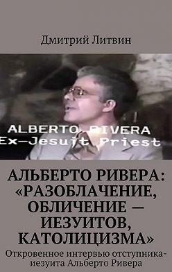 Дмитрий Литвин - Альберто Ривера: «Разоблачение, обличение – иезуитов, католицизма». Откровенное интервью отступника-иезуита Альберто Ривера