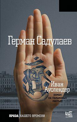 Герман Садулаев - Иван Ауслендер: роман на пальмовых листьях