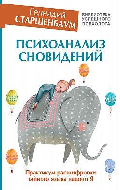 Геннадий Старшенбаум - Психоанализ сновидений. Практикум расшифровки тайного языка нашего Я