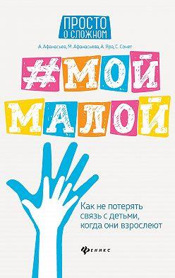 Мария Афанасьева - #Мой малой. Как не потерять связь с детьми, когда они взрослеют