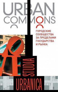 Коллектив авторов - Urban commons. Городские сообщества за пределами государства и рынка