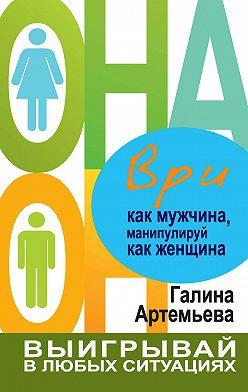Галина Артемьева - Ври как мужчина, манипулируй как женщина