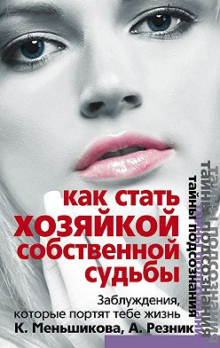 Ксения Меньшикова - Как стать Хозяйкой собственной судьбы. Заблуждения, которые портят тебе жизнь