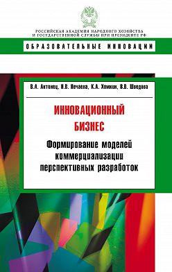 Константин Хомкин - Инновационный бизнес. Формирование моделей коммерциализации перспективных разработок