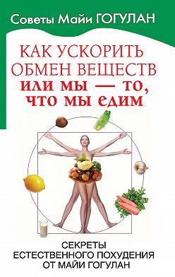 Майя Гогулан - Как ускорить обмен веществ, или Мы – то, что мы едим. Секреты естественного похудения от Майи Гогулан