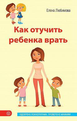 Елена Любимова - Как отучить ребенка врать