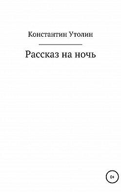 Константин Утолин - Рассказ на ночь