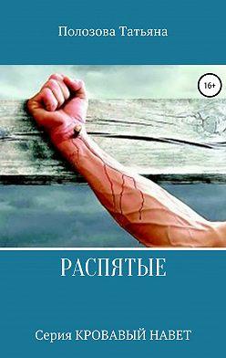 Татьяна Полозова - Распятые. Серия Кровавый Навет