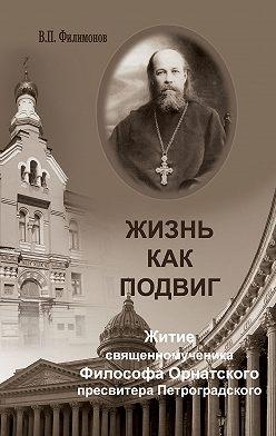 Валерий Филимонов - Жизнь как подвиг. Житие священномученика Философа Орнатского пресвитера Петроградского