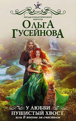 Ольга Гусейнова - У любви пушистый хвост, или В погоне за счастьем