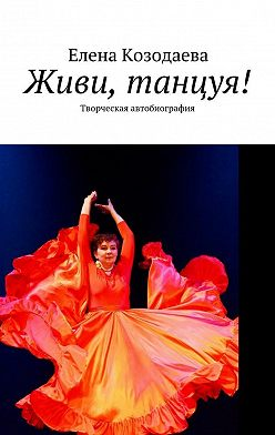 Елена Козодаева - Живи, танцуя! Творческая автобиография