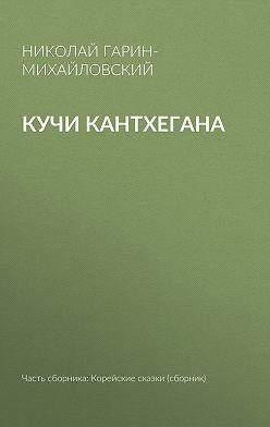 Николай Гарин-Михайловский - Кучи Кантхегана