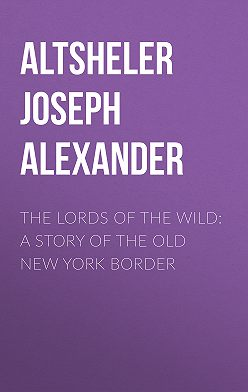 Joseph Altsheler - The Lords of the Wild: A Story of the Old New York Border