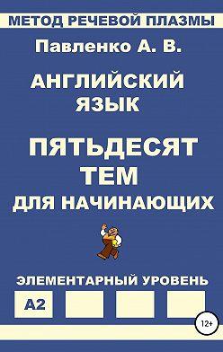 Александр Павленко - Английский язык. Пятьдесят тем для начинающих