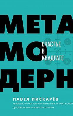 Павел Пискарёв - Метамодерн. Счастье в квадрате