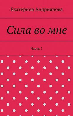 Екатерина Андриянова - Сила вомне. Часть1