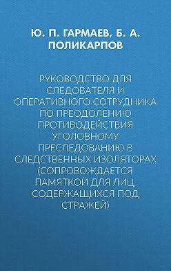 Юрий Гармаев - Руководство для следователя и оперативного сотрудника по преодолению противодействия уголовному преследованию в следственных изоляторах (сопровождается Памяткой для лиц, содержащихся под стражей)