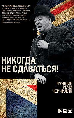 Уинстон Черчилль - Никогда не сдаваться! Лучшие речи Черчилля