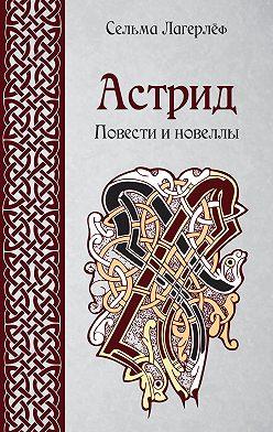 Сельма Лагерлёф - Астрид. Повести и новеллы