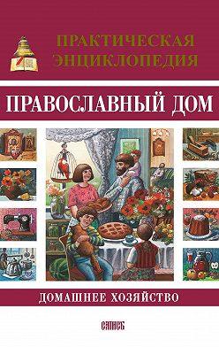 Олег Казаков - Православный дом. Домашнее хозяйство. Практическая энциклопедия