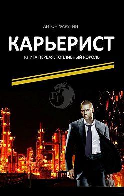 Антон Фарутин - Карьерист. Книга первая. Топливный король