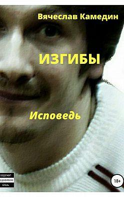 Вячеслав Камедин - Изгибы. Исповедь
