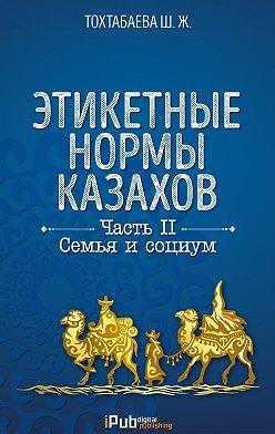 Шайзада Тохтабаева - Этикетные нормы казахов. Часть II. Семья и социум