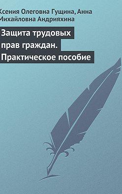 Ксения Гущина - Защита трудовых прав граждан. Практическое пособие