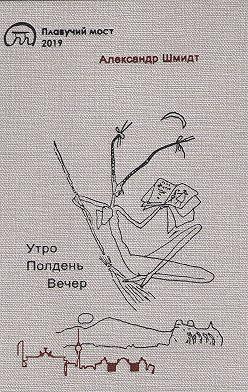 Александр Шмидт - Утро. Полдень. Вечер