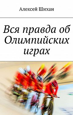 Алексей Шихан - Вся правда об Олимпийских играх