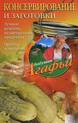 Агафья Звонарева - Консервирование и заготовки. Лучшие рецепты из натуральных продуктов. Просто и доступно