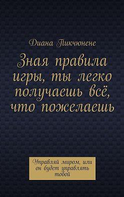 Диана Пикчюнене - Зная правила игры, ты легко получаешь всё, что пожелаешь. Управляй миром или он будет управлять тобой