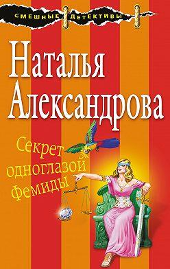 Наталья Александрова - Секрет одноглазой Фемиды