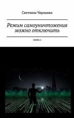 Светлана Чарикова - Режим самоуничтожения можно отключить. Книга 2