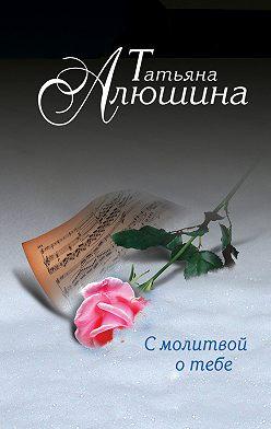Татьяна Алюшина - С молитвой о тебе