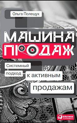 Ольга Полещук - Машина продаж. Системный подход к активным продажам