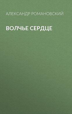 Александр Романовский - Волчье сердце