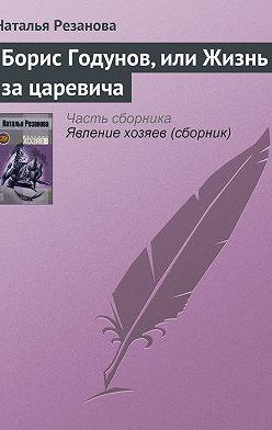 Наталья Резанова - Борис Годунов, или Жизнь за царевича