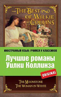 Уильям Уилки Коллинз - Лучшие романы Уилки Коллинза / The Best of Wilkie Collins