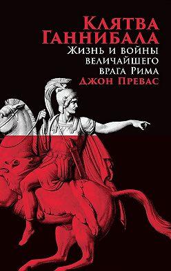 Джон Превас - Клятва Ганнибала. Жизнь и войны величайшего врага Рима